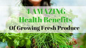 Health Benefits of Growing Fresh Produce