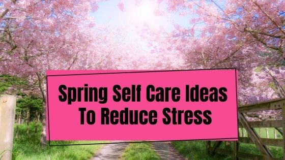 Spring Self Care Ideas To Reduce Stress
